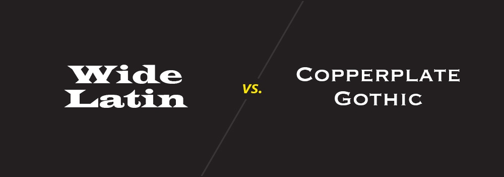 Wide Latin vs. Copperplate Gothic